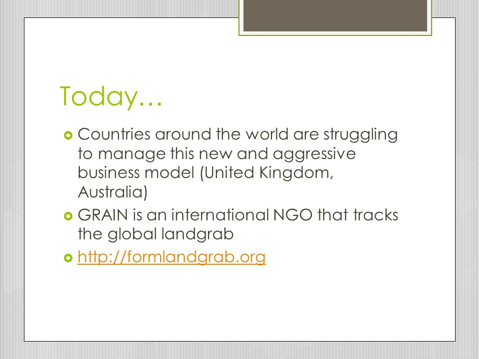 Today…  Countries around the world are struggling to manage this new and aggressive business model (United Kingdom, Australia)  GRAIN is an international NGO that tracks the global landgrab  http://formlandgrab.org http://formlandgrab.org
