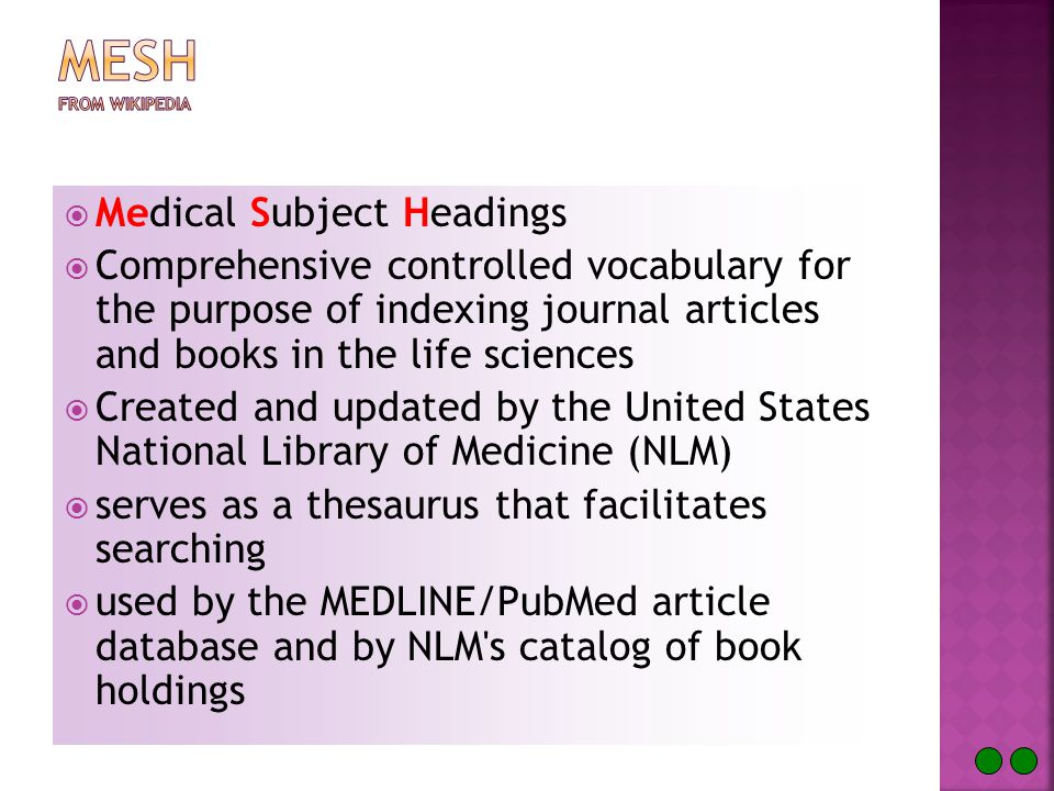  Medical Subject Headings  Comprehensive controlled vocabulary for the purpose of indexing journal articles and books in the life sciences  Created