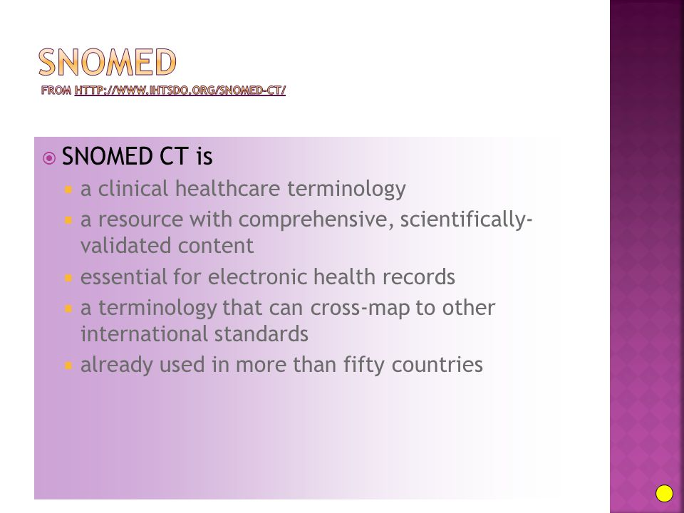  SNOMED CT is  a clinical healthcare terminology  a resource with comprehensive, scientifically- validated content  essential for electronic health records  a terminology that can cross-map to other international standards  already used in more than fifty countries