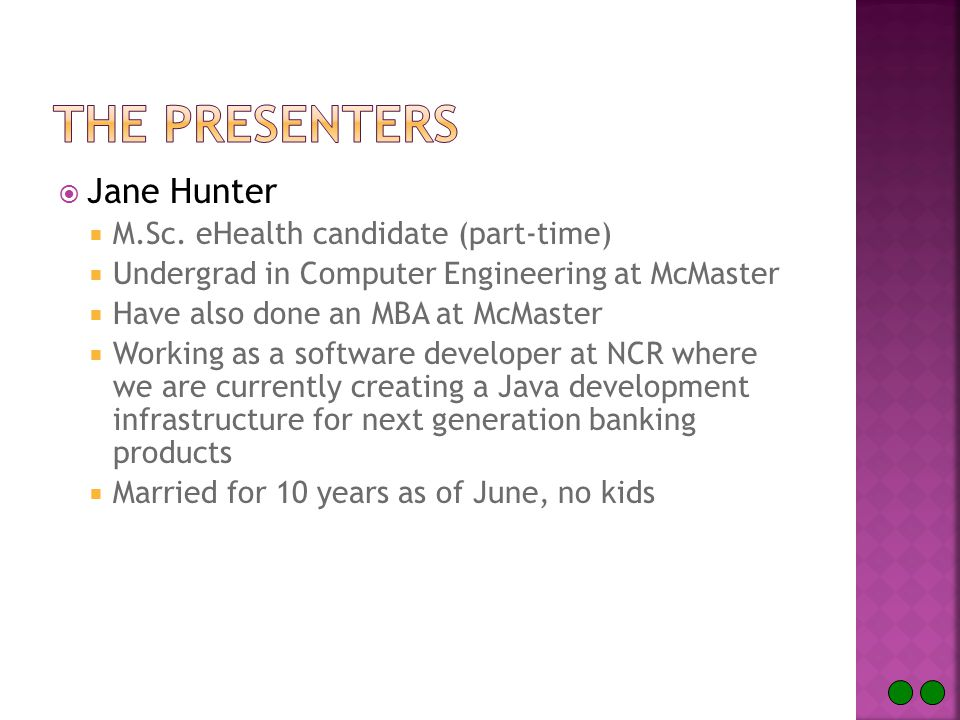  Jane Hunter  M.Sc. eHealth candidate (part-time)  Undergrad in Computer Engineering at McMaster  Have also done an MBA at McMaster  Working as a