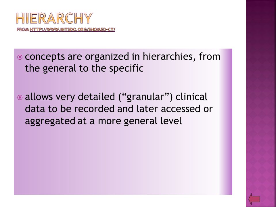  concepts are organized in hierarchies, from the general to the specific  allows very detailed ( granular ) clinical data to be recorded and later accessed or aggregated at a more general level