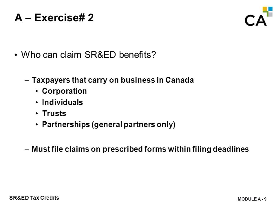 MODULE A - 9 SR&ED Tax Credits A – Exercise# 2 Who can claim SR&ED benefits? –Taxpayers that carry on business in Canada Corporation Individuals Trust