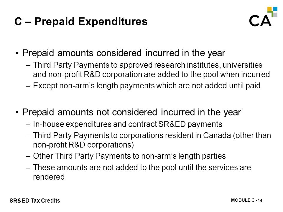 MODULE C - 100 SR&ED Tax Credits C – Prepaid Expenditures Prepaid amounts considered incurred in the year –Third Party Payments to approved research i