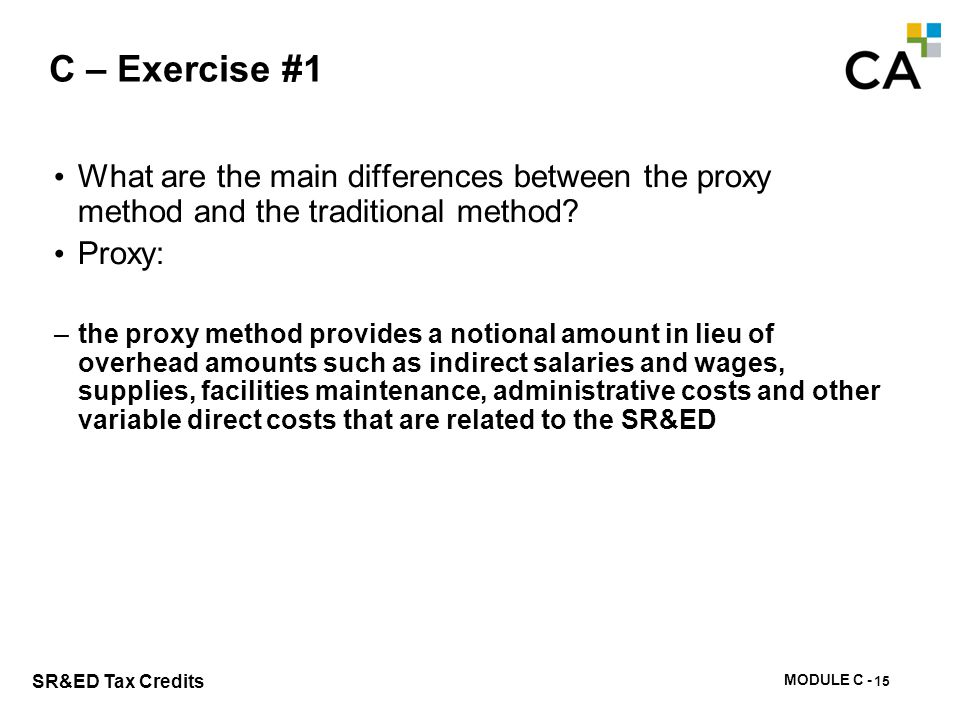 MODULE C - 101 SR&ED Tax Credits C – Exercise #1 What are the main differences between the proxy method and the traditional method? Proxy: –the proxy