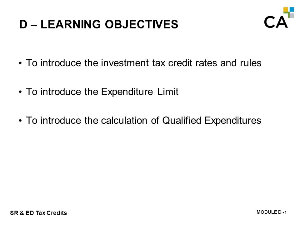 MODULE D - 106 SR & ED Tax Credits D – LEARNING OBJECTIVES To introduce the investment tax credit rates and rules To introduce the Expenditure Limit T