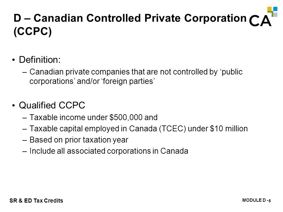 MODULE D - 110 SR & ED Tax Credits D – Canadian Controlled Private Corporation (CCPC) Definition: –Canadian private companies that are not controlled