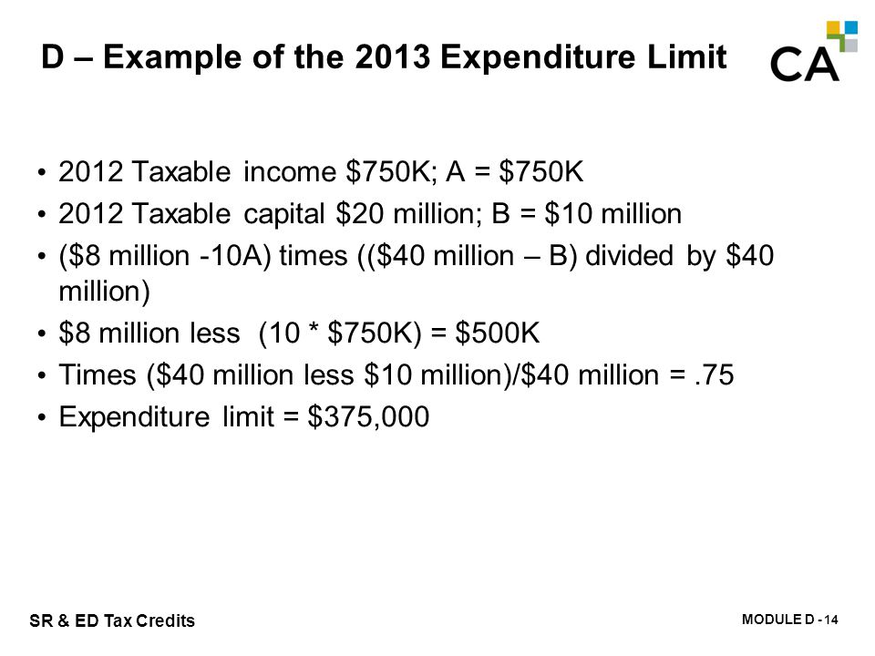 MODULE D - 119 SR & ED Tax Credits D – Example of the 2013 Expenditure Limit 2012 Taxable income $750K; A = $750K 2012 Taxable capital $20 million; B