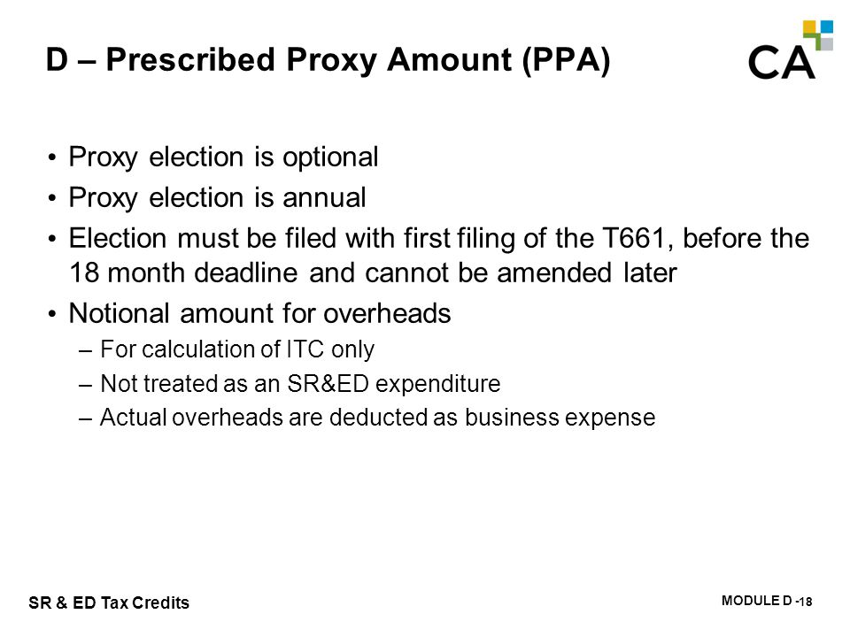 MODULE D - 123 SR & ED Tax Credits D – Prescribed Proxy Amount (PPA) Proxy election is optional Proxy election is annual Election must be filed with f