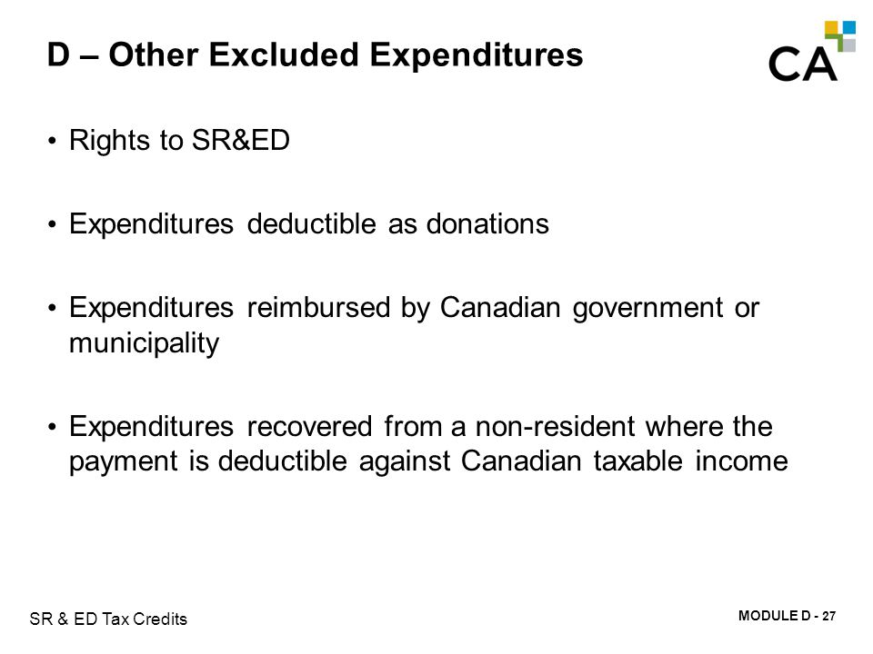 MODULE D - 132 SR & ED Tax Credits D – Other Excluded Expenditures Rights to SR&ED Expenditures deductible as donations Expenditures reimbursed by Can