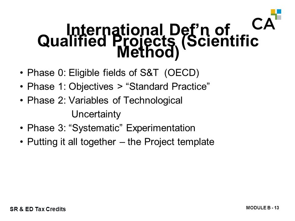 MODULE B - 13 SR & ED Tax Credits International Def'n of Qualified Projects (Scientific Method) Phase 0: Eligible fields of S&T (OECD) Phase 1: Object