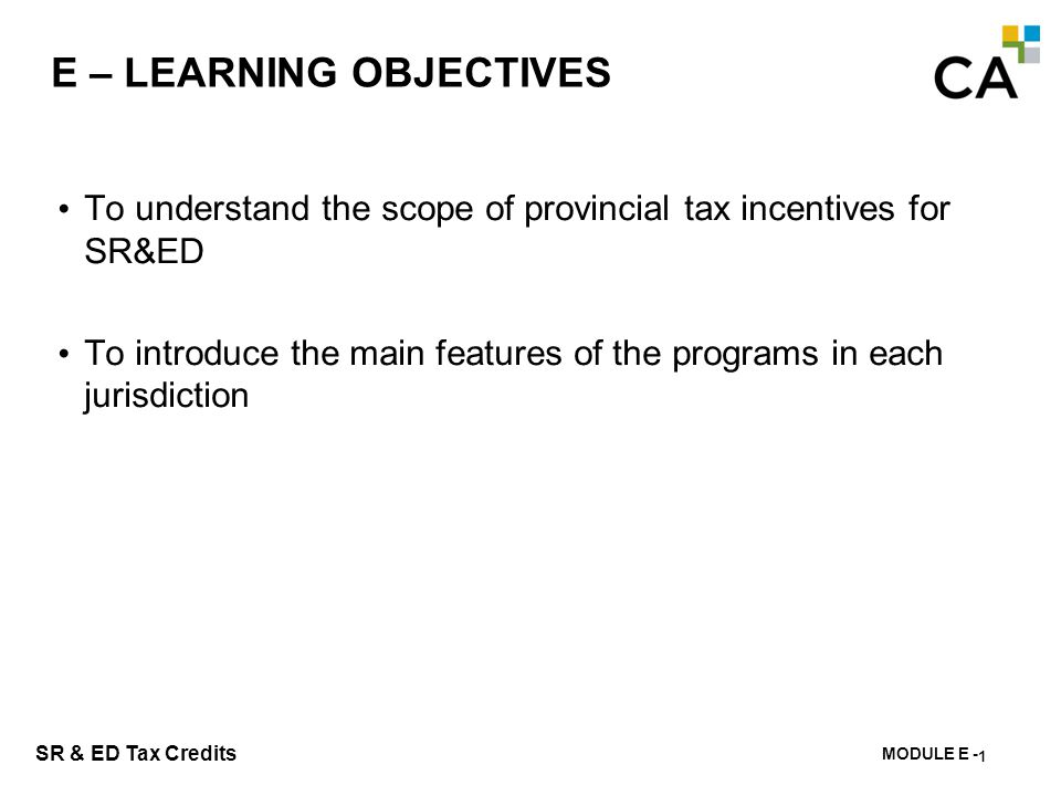 MODULE E - 142 SR & ED Tax Credits E – LEARNING OBJECTIVES To understand the scope of provincial tax incentives for SR&ED To introduce the main featur