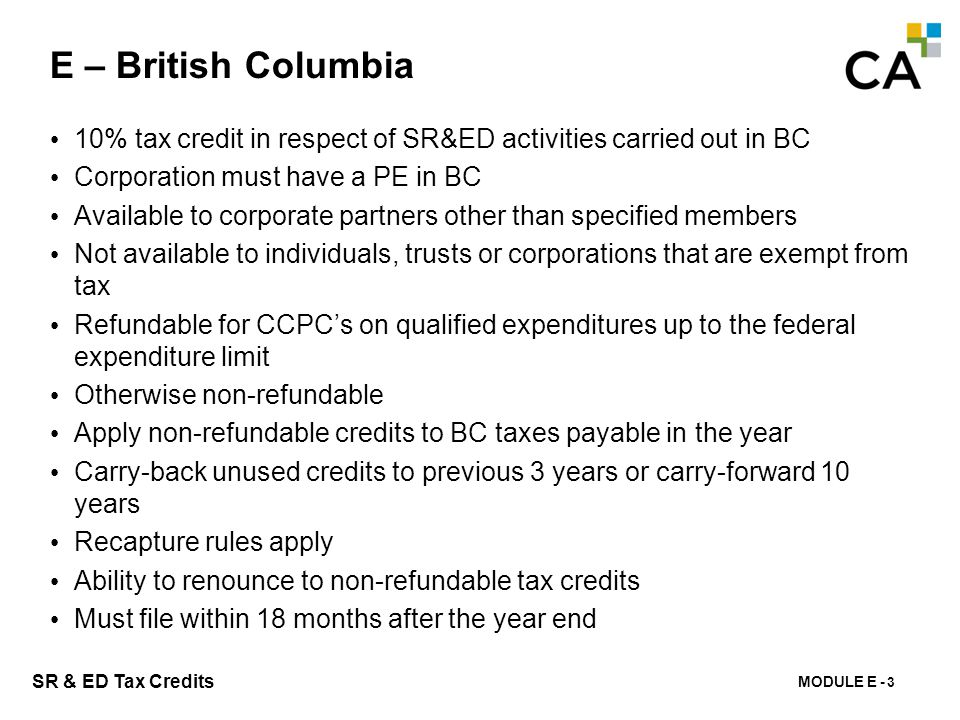 MODULE E - 146 SR & ED Tax Credits E – British Columbia 10% tax credit in respect of SR&ED activities carried out in BC Corporation must have a PE in