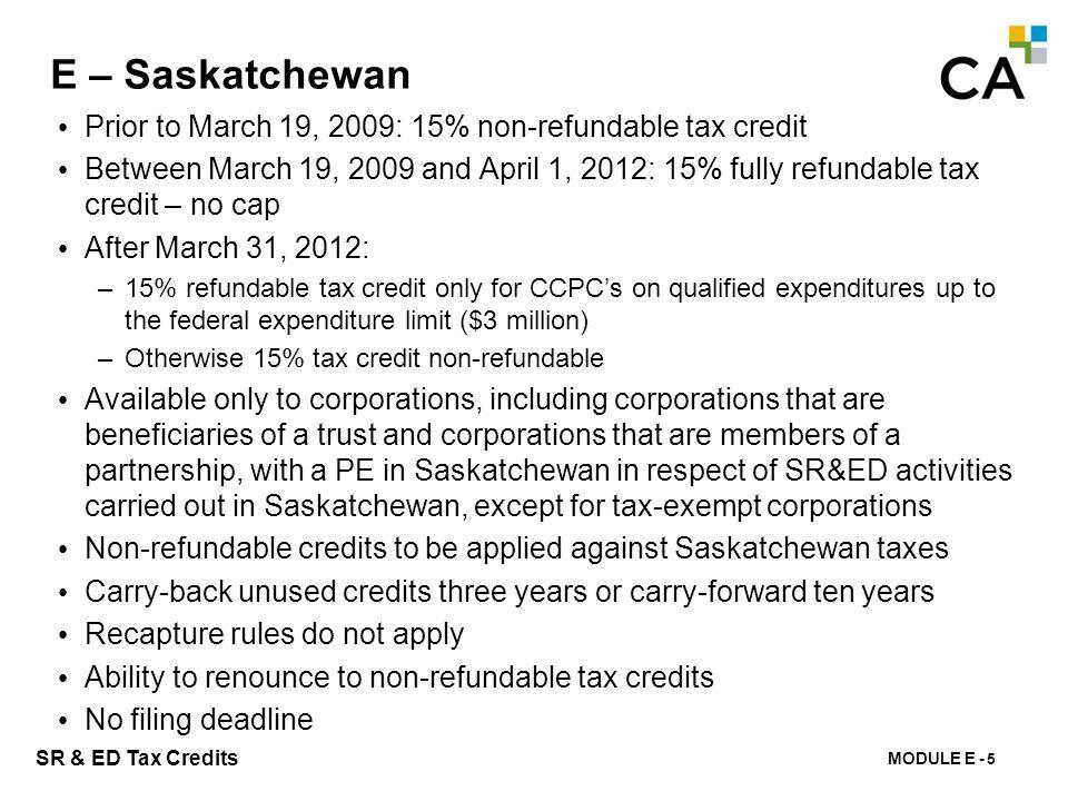 MODULE E - 148 SR & ED Tax Credits E – Saskatchewan Prior to March 19, 2009: 15% non-refundable tax credit Between March 19, 2009 and April 1, 2012: 1