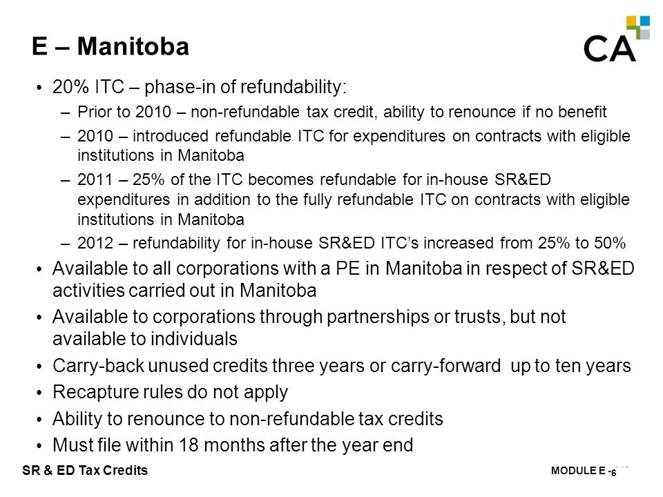 MODULE E - 149 SR & ED Tax Credits E – Manitoba 20% ITC – phase-in of refundability: –Prior to 2010 – non-refundable tax credit, ability to renounce i