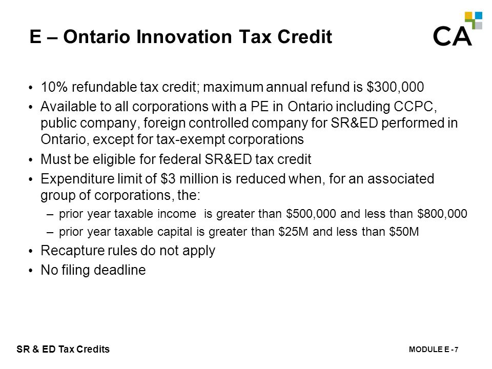 MODULE E - 150 SR & ED Tax Credits E – Ontario Innovation Tax Credit 10% refundable tax credit; maximum annual refund is $300,000 Available to all cor