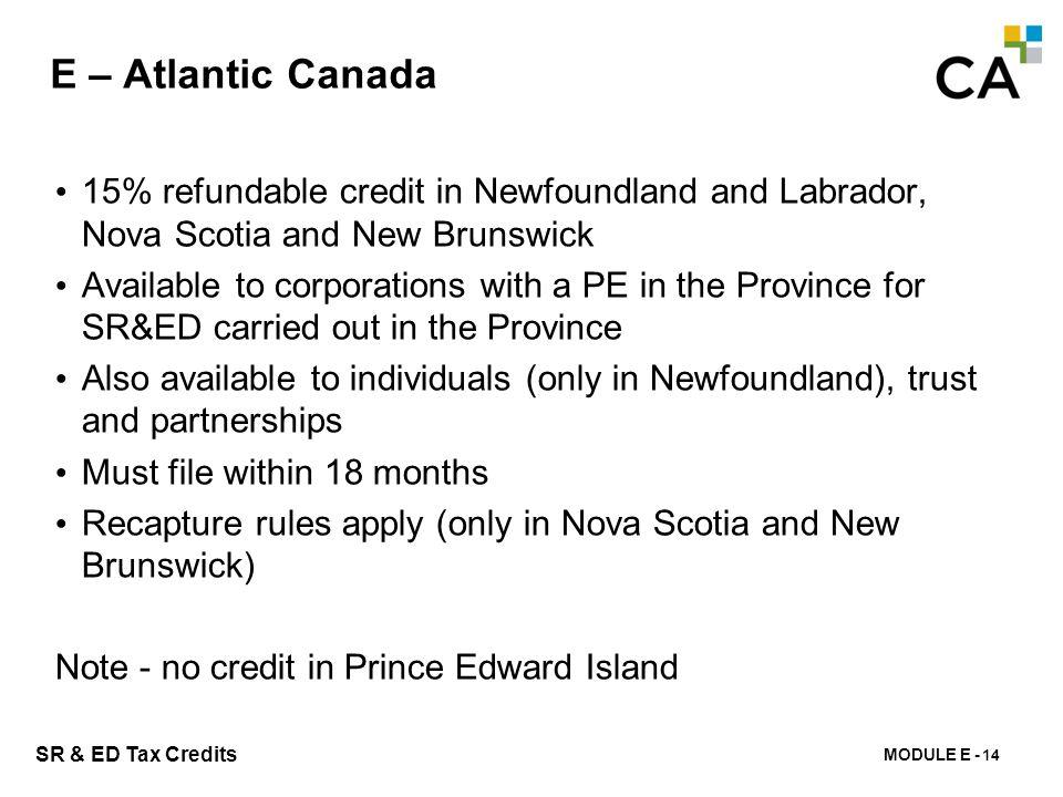 MODULE E - 157 SR & ED Tax Credits E – Atlantic Canada 15% refundable credit in Newfoundland and Labrador, Nova Scotia and New Brunswick Available to