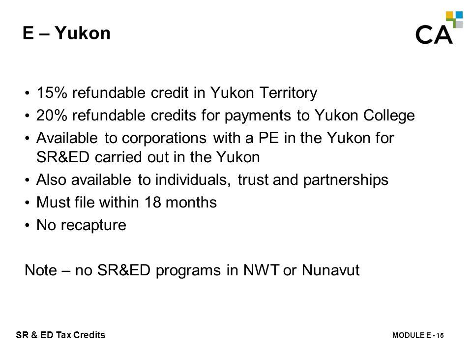 MODULE E - 158 SR & ED Tax Credits E – Yukon 15% refundable credit in Yukon Territory 20% refundable credits for payments to Yukon College Available t