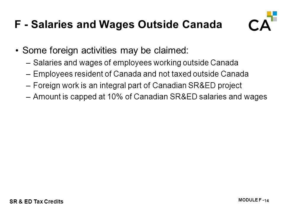 MODULE F - 178 SR & ED Tax Credits F - Salaries and Wages Outside Canada Some foreign activities may be claimed: –Salaries and wages of employees work