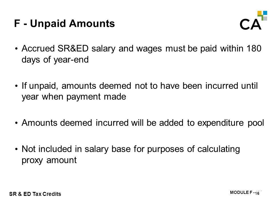 MODULE F - 180 SR & ED Tax Credits F - Unpaid Amounts Accrued SR&ED salary and wages must be paid within 180 days of year-end If unpaid, amounts deeme