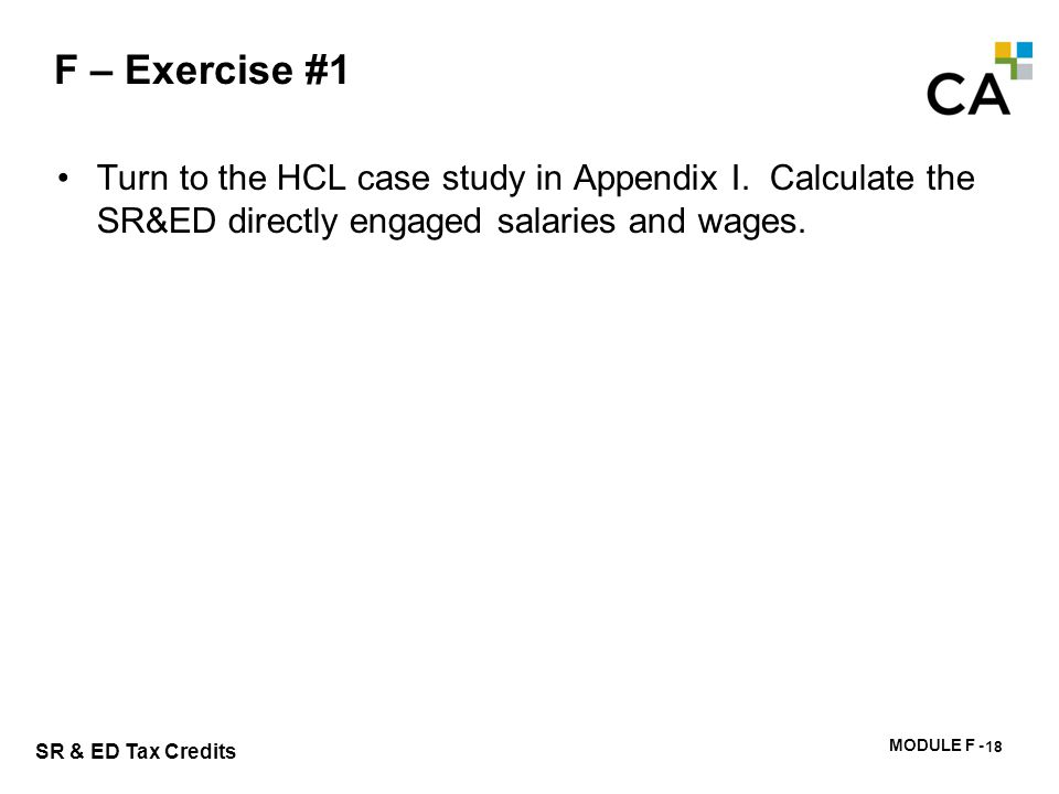 MODULE F - 182 SR & ED Tax Credits F – Exercise #1 Turn to the HCL case study in Appendix I. Calculate the SR&ED directly engaged salaries and wages.