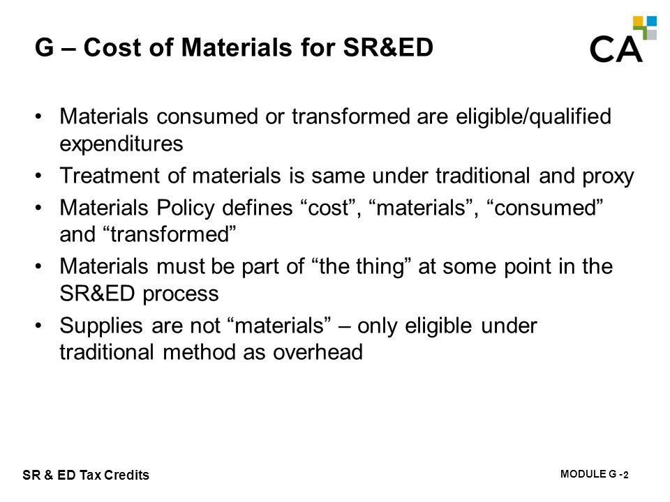 MODULE G - 187 SR & ED Tax Credits Materials consumed or transformed are eligible/qualified expenditures Treatment of materials is same under traditio