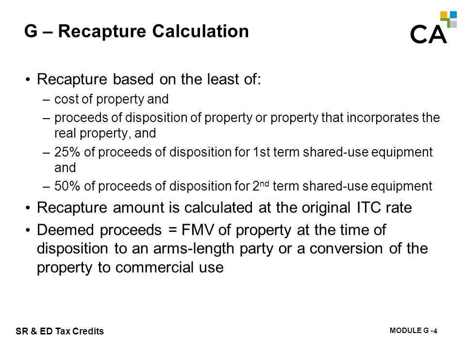 MODULE G - 189 SR & ED Tax Credits G – Recapture Calculation 4 Recapture based on the least of: –cost of property and –proceeds of disposition of prop