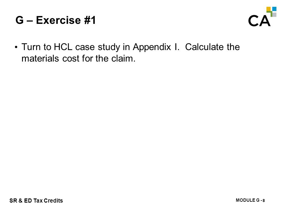 MODULE G - 193 SR & ED Tax Credits G – Exercise #1 Turn to HCL case study in Appendix I. Calculate the materials cost for the claim. 8