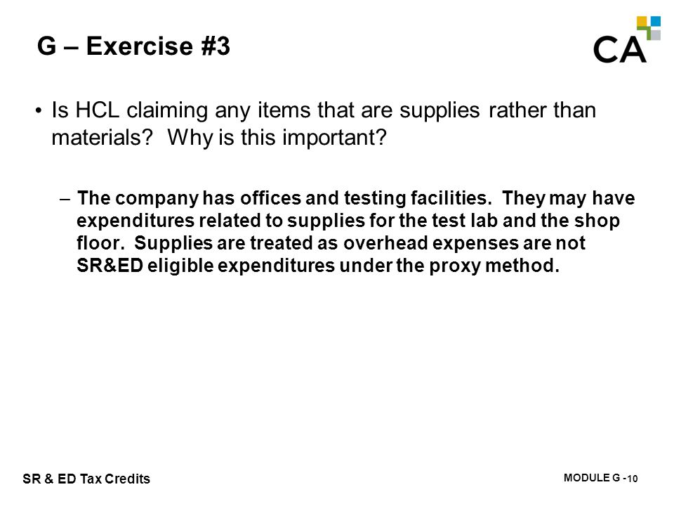 MODULE G - 195 SR & ED Tax Credits G – Exercise #3 Is HCL claiming any items that are supplies rather than materials? Why is this important? –The comp