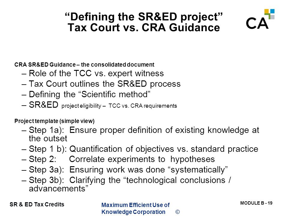 """MODULE B - 19 SR & ED Tax Credits """"Defining the SR&ED project"""" Tax Court vs. CRA Guidance CRA SR&ED Guidance – the consolidated document –Role of the"""