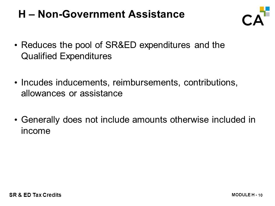 MODULE H - 205 SR & ED Tax Credits H – Non-Government Assistance Reduces the pool of SR&ED expenditures and the Qualified Expenditures Incudes inducem
