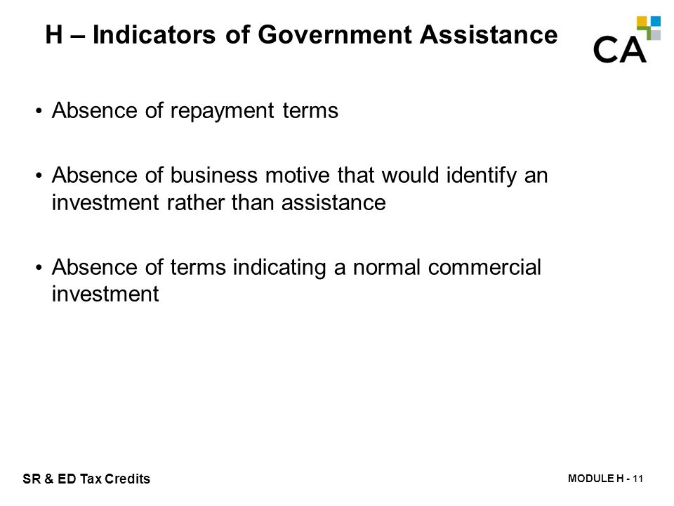 MODULE H - 206 SR & ED Tax Credits H – Indicators of Government Assistance Absence of repayment terms Absence of business motive that would identify a