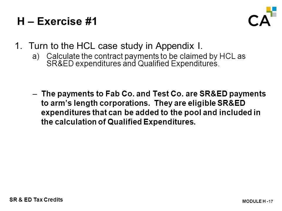MODULE H - 212 SR & ED Tax Credits H – Exercise #1 1.Turn to the HCL case study in Appendix I. a)Calculate the contract payments to be claimed by HCL