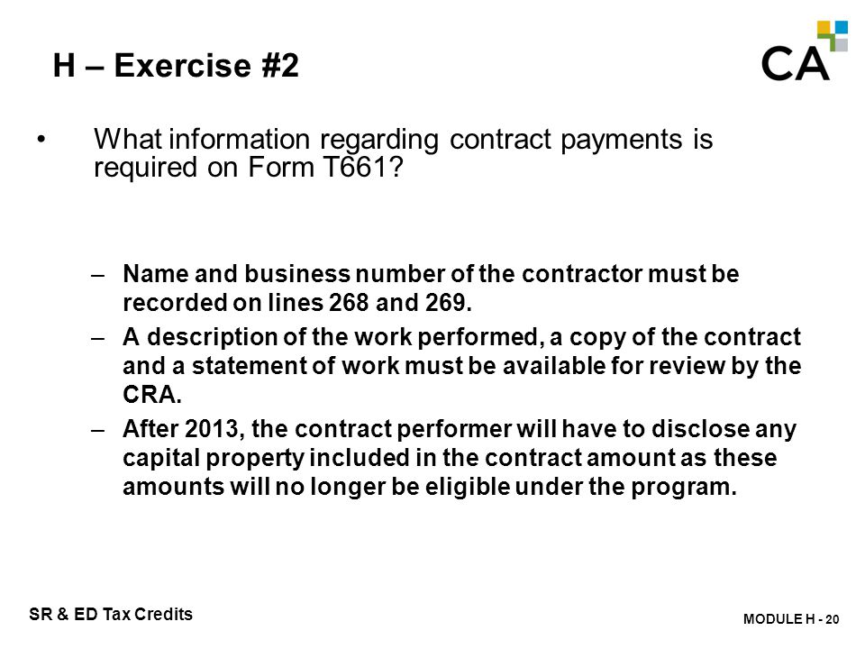 MODULE H - 215 SR & ED Tax Credits H – Exercise #2 What information regarding contract payments is required on Form T661? –Name and business number of
