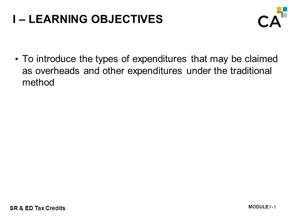 MODULE I - 216 SR & ED Tax Credits I – LEARNING OBJECTIVES To introduce the types of expenditures that may be claimed as overheads and other expenditu