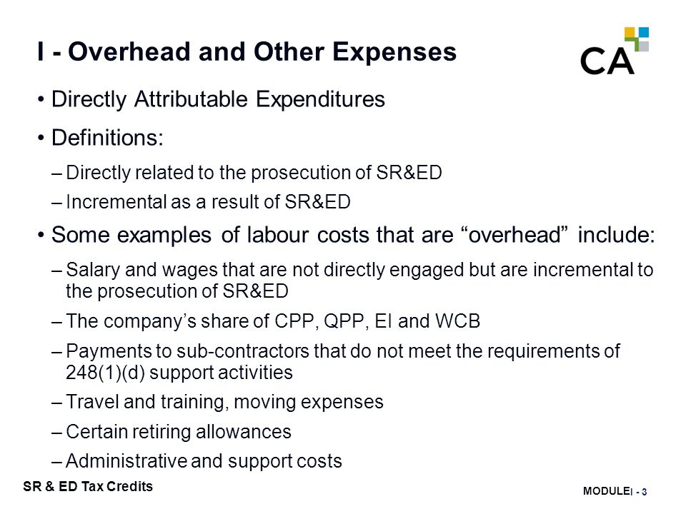 MODULE J - 218 SR & ED Tax Credits I - Overhead and Other Expenses Directly Attributable Expenditures Definitions: –Directly related to the prosecutio
