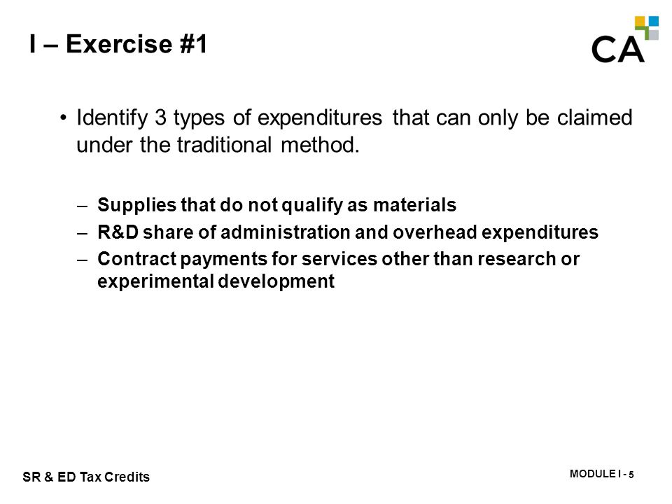 MODULE I - 220 SR & ED Tax Credits I – Exercise #1 Identify 3 types of expenditures that can only be claimed under the traditional method. –Supplies t