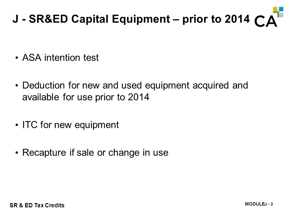 MODULE I - 224 SR & ED Tax Credits J - SR&ED Capital Equipment – prior to 2014 ASA intention test Deduction for new and used equipment acquired and av