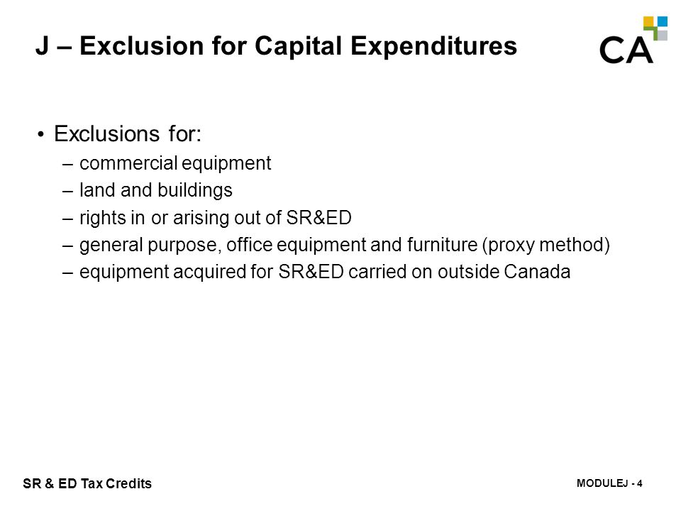 MODULE K - 225 SR & ED Tax Credits J – Exclusion for Capital Expenditures Exclusions for: –commercial equipment –land and buildings –rights in or aris