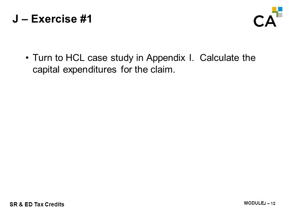 MODULE I - 233 SR & ED Tax Credits J – Exercise #1 Turn to HCL case study in Appendix I. Calculate the capital expenditures for the claim. J – 12
