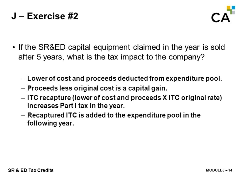 MODULE K - 234 SR & ED Tax Credits J – Exercise #2 If the SR&ED capital equipment claimed in the year is sold after 5 years, what is the tax impact to