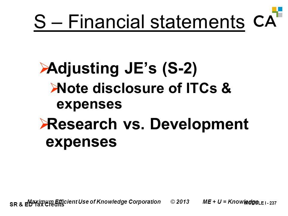 MODULE I - 237 SR & ED Tax Credits Maximum Efficient Use of Knowledge Corporation © 2013 ME + U = Knowledge S – Financial statements  Adjusting JE's