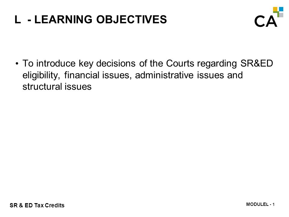 MODULE N -275 SR & ED Tax Credits L - LEARNING OBJECTIVES To introduce key decisions of the Courts regarding SR&ED eligibility, financial issues, admi