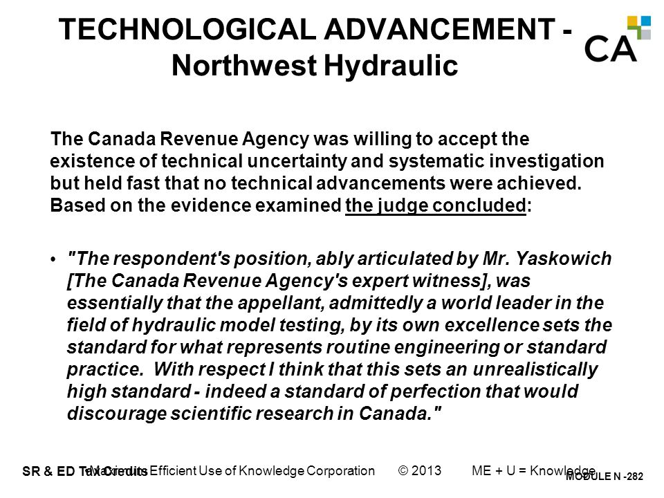 MODULE N -282 SR & ED Tax Credits TECHNOLOGICAL ADVANCEMENT - Northwest Hydraulic The Canada Revenue Agency was willing to accept the existence of tec