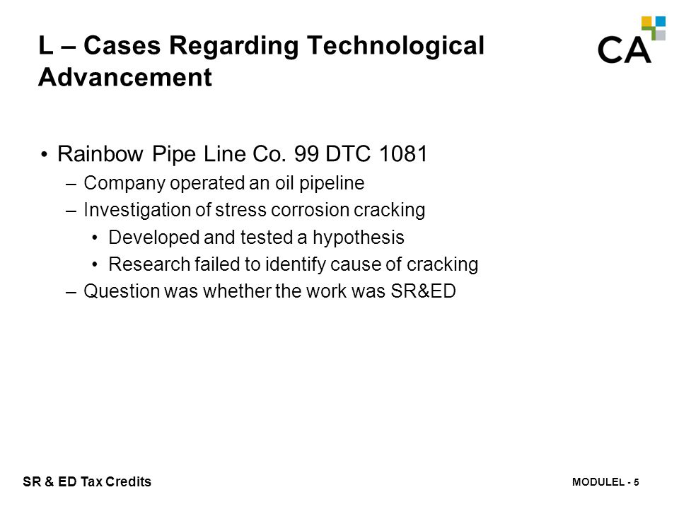 MODULE N -284 SR & ED Tax Credits L – Cases Regarding Technological Advancement Rainbow Pipe Line Co. 99 DTC 1081 –Company operated an oil pipeline –I