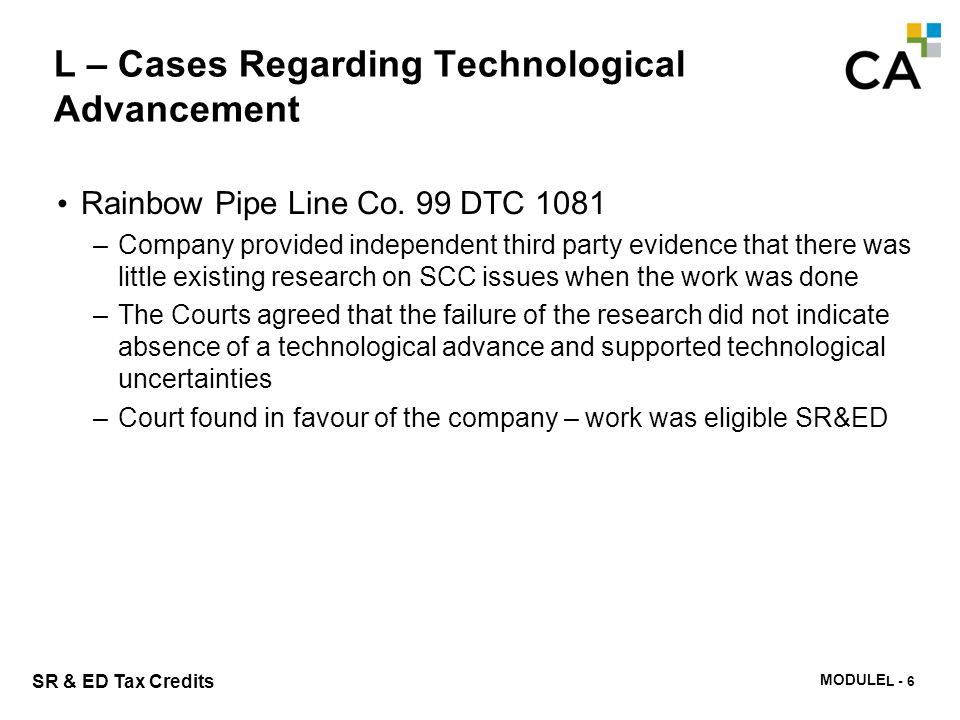 MODULE N -285 SR & ED Tax Credits L – Cases Regarding Technological Advancement Rainbow Pipe Line Co. 99 DTC 1081 –Company provided independent third