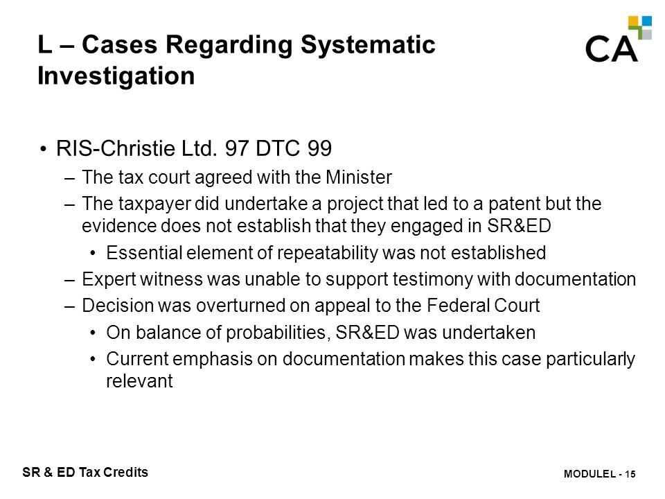MODULE N -309 SR & ED Tax Credits L – Cases Regarding Systematic Investigation RIS-Christie Ltd. 97 DTC 99 –The tax court agreed with the Minister –Th
