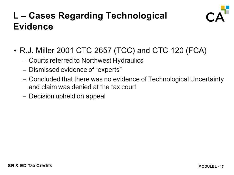 MODULE N -313 SR & ED Tax Credits L – Cases Regarding Technological Evidence R.J. Miller 2001 CTC 2657 (TCC) and CTC 120 (FCA) –Courts referred to Nor