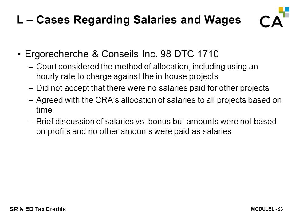 MODULE N -322 SR & ED Tax Credits L – Cases Regarding Salaries and Wages Ergorecherche & Conseils Inc. 98 DTC 1710 –Court considered the method of all