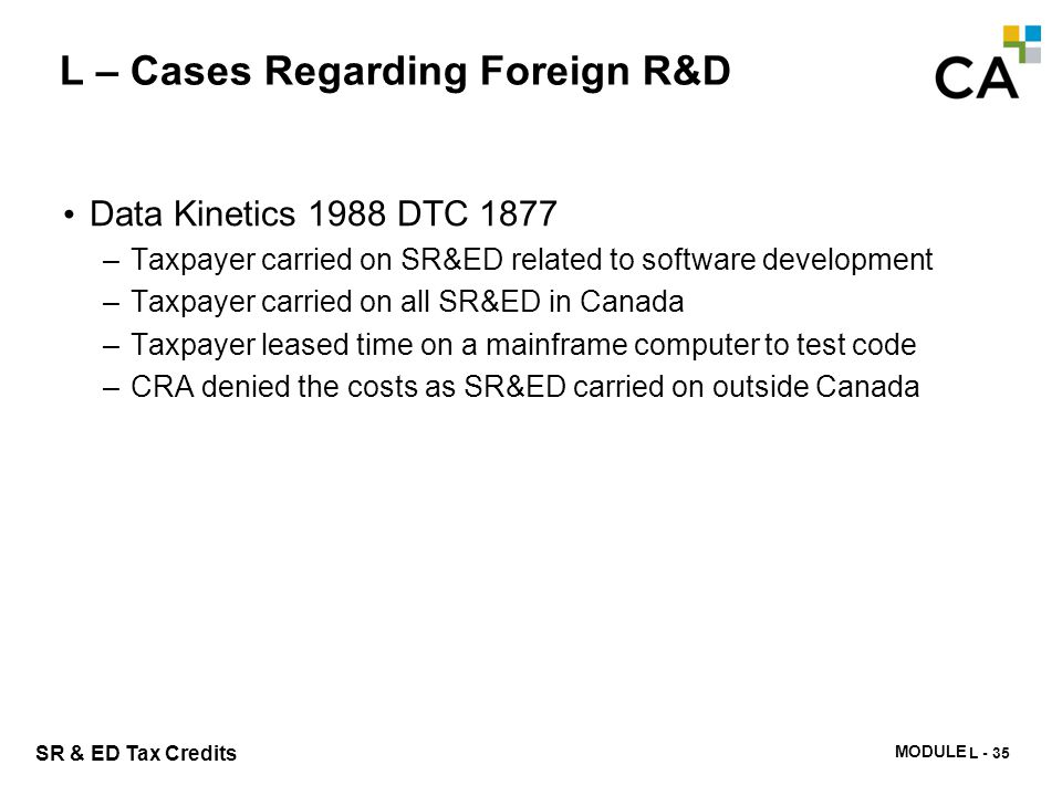 MODULE N -333 SR & ED Tax Credits L – Cases Regarding Foreign R&D Data Kinetics 1988 DTC 1877 –Taxpayer carried on SR&ED related to software developme