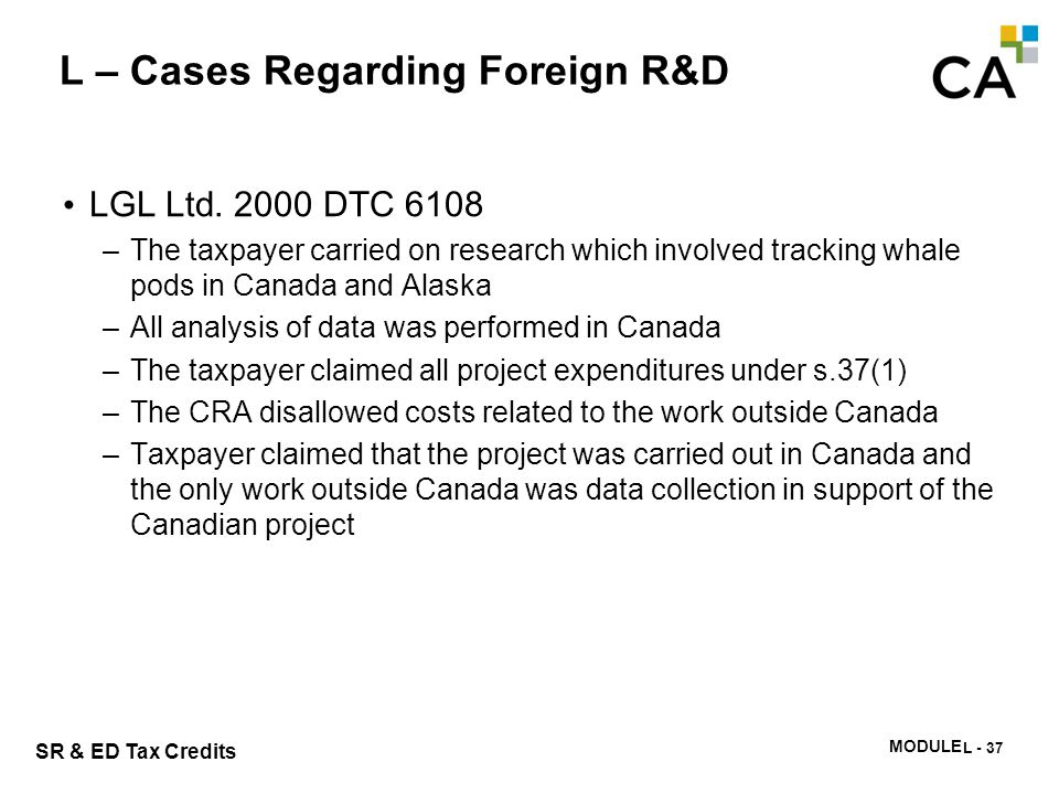 MODULE N -335 SR & ED Tax Credits L – Cases Regarding Foreign R&D LGL Ltd. 2000 DTC 6108 –The taxpayer carried on research which involved tracking wha